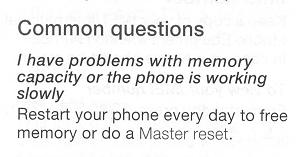 Common Questions: Q: I have problems with memory capacity or the phone is working slowly. A: Restart your phone every day to free memory or do a Master reset.